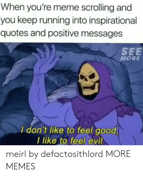 feel good: When you're meme scrolling and  you keep running into inspirational  quotes and positive messages  SEE  MORE  I don't like to feel good  I like to feel evil meirl by defactosithlord MORE MEMES