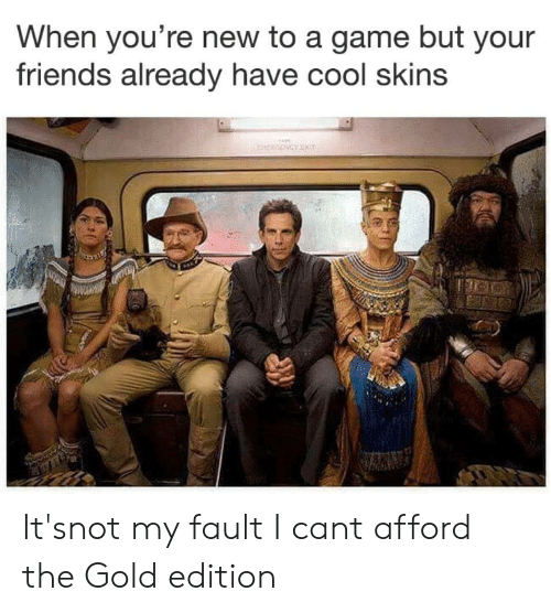 Friends, Cool, and Game: When you're new to a game but your  friends already have cool skins It'snot my fault I cant afford the Gold edition
