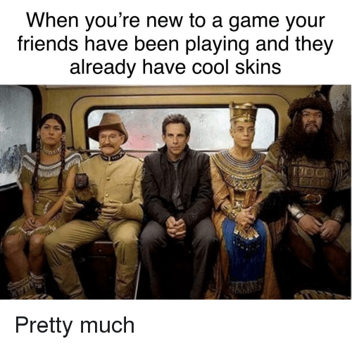 Friends, Cool, and Game: When you're new to a game your  friends have been playing and they  already nave cool skins Pretty much