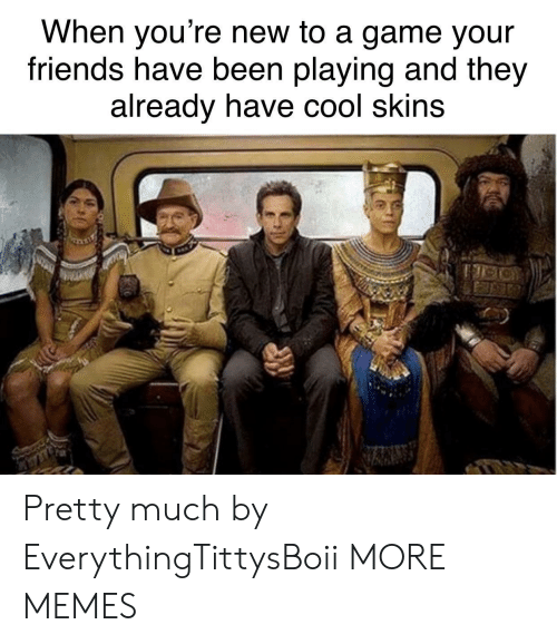 Dank, Friends, and Memes: When you're new to a game your  friends have been playing and they  already nave cool skins Pretty much by EverythingTittysBoii MORE MEMES