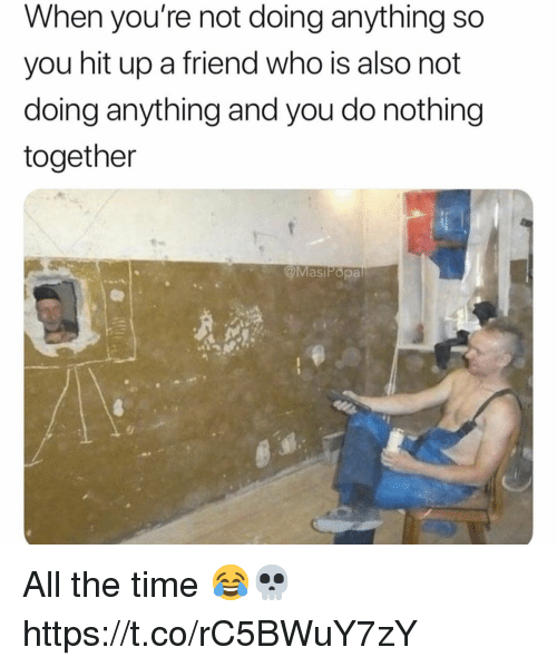 Not Doing Anything: When you're not doing anything so  you hit up a friend who is also not  doing anything and you do nothing  together  @MasiPopa All the time 😂💀 https://t.co/rC5BWuY7zY