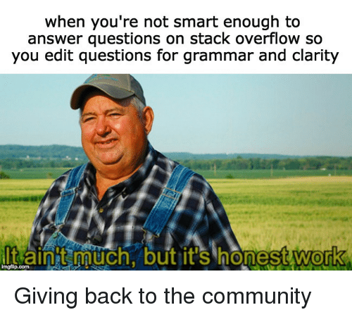 clarity: when you're not smart enough to  answer questions on stack overflow so  you edit questions for grammar and clarity  t ainit muchnbut.  it's Inonest work  0 Giving back to the community