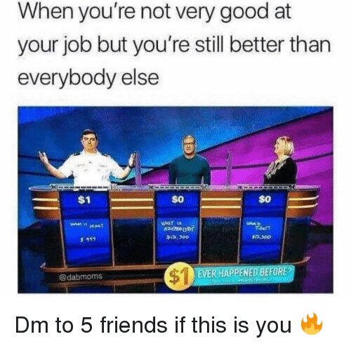 Friends, Memes, and Good: When you're not very good at  your job but you're still better than  evervbodv else  $1  $0  $0  ber?  3 112  R 300  EVER HAPPENED BEFORE?  @dabmoms Dm to 5 friends if this is you 🔥