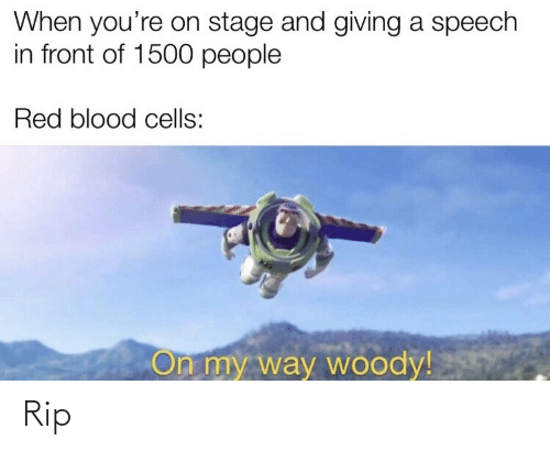 Speech: When you're on stage and giving a speech  in front of 1500 people  Red blood cells:  On my way woody! Rip