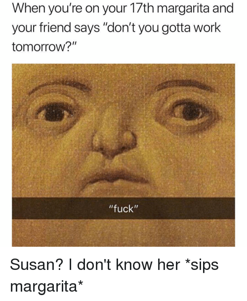 """Work, Fuck, and Tomorrow: When you're on your 1/th margarita and  your friend says """"don't you gotta work  tomorrow?""""  """"fuck"""" Susan? I don't know her *sips margarita*"""
