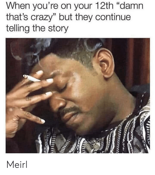 """Crazy, MeIRL, and They: When you're on your 12th """"damn  that's crazy"""" but they continue  telling the story Meirl"""