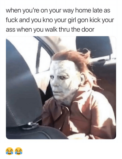 Kick Your Ass: when you're on your way home late as  fuck and you kno your girl gon kick your  ass when you walk thru the door 😂😂