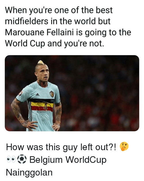 Belgium, Memes, and World Cup: When you're one of the best  midfielders in the world but  Marouane Fellaini is going to the  World Cup and you're not. How was this guy left out?! 🤔👀⚽️ Belgium WorldCup Nainggolan