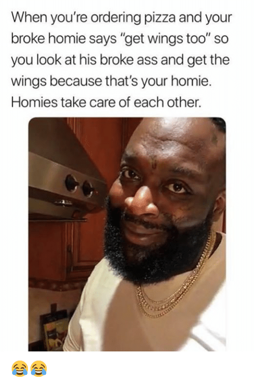 "Ass, Dank, and Homie: When you're ordering pizza and your  broke homie says ""get wings too"" so  you look at his broke ass and get the  wings because that's your homie  Homies take care of each other. 😂😂"