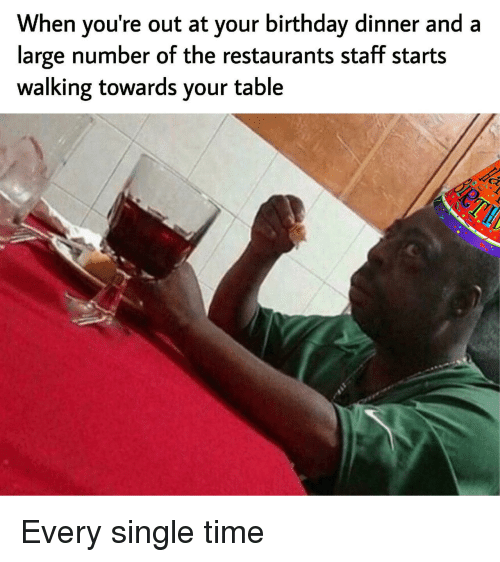 Youre Out: When you're out at your birthday dinner and a  large number ot the restaurants staft starts  walking towards your table Every single time