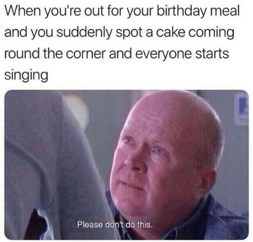 Birthday, Singing, and Cake: When you're out for your birthday meal  and you suddenly spot a cake coming  round the corner and everyone starts  singing  Please don't do this