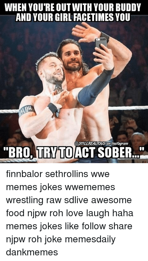 "Wwe Memes: WHEN YOU'RE OUT WITH YOUR BUDDY  AND YOUR GIRL FACETIMES YOU  STILLREACTOUS OnAnsagram  ""BRO, TRY TO  SOBER."" finnbalor sethrollins wwe memes jokes wwememes wrestling raw sdlive awesome food njpw roh love laugh haha memes jokes like follow share njpw roh joke memesdaily dankmemes"