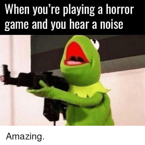 horror games: When you're playing a horror  game and you hear a noise Amazing.