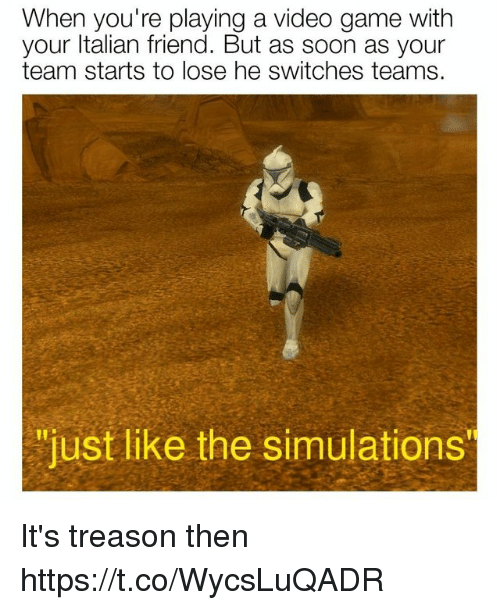 """Treason: When you're playing a video game with  your ltalian friend. But as soon as your  team starts to lose he switches teams.  """"just like the simulations It's treason then https://t.co/WycsLuQADR"""