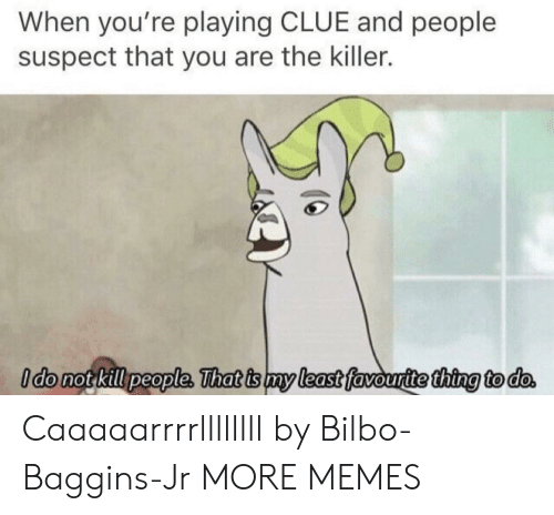 Bilbo, Dank, and Memes: When you're playing CLUE and people  suspect that you are the killer.  ldo not kill people, That is my least favouritethina to do Caaaaarrrrllllllll by Bilbo-Baggins-Jr MORE MEMES