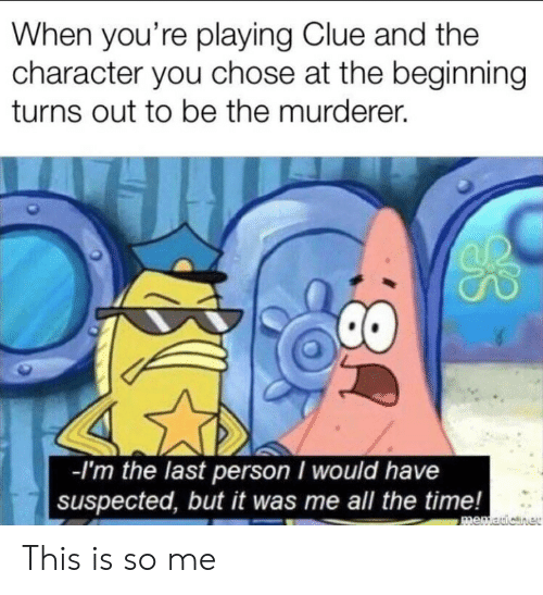 Murderer: When you're playing Clue and the  character you chose at the beginning  turns out to be the murderer.  -I'm the last person I would have  suspected, but it was me all the time!  memauicner  8: This is so me