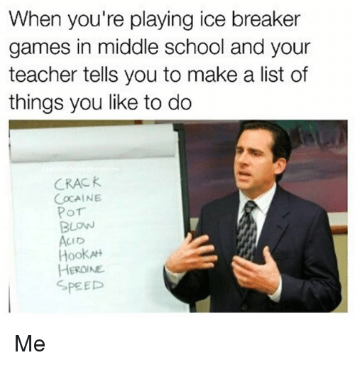 list ofs: When you're playing ice breaker  games in middle school and your  teacher tells you to make a list of  things you like to do  CRAC K  COCAINE  BLOW  CID  Hook  HEROINE  SPEED Me