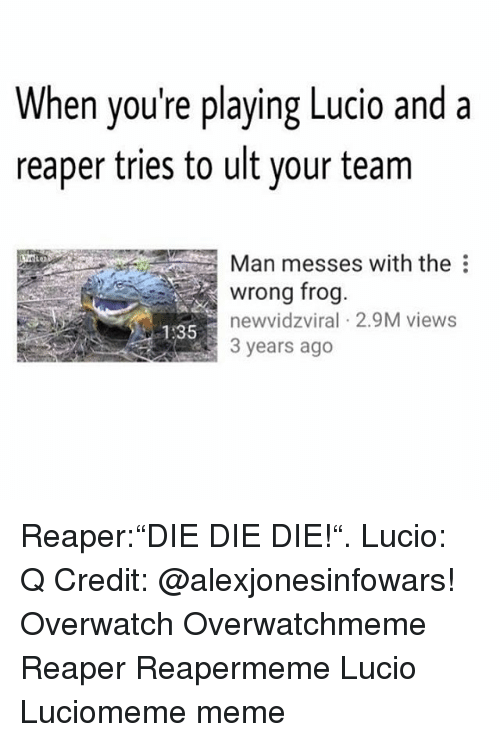 "Dieing Dying: When you're playing Lucio and a  reaper tries to ult your team  Man messes with the  wrong frog  new vidzviral 2.9M views  535 Reaper:""DIE DIE DIE!"". Lucio: Q Credit: @alexjonesinfowars! Overwatch Overwatchmeme Reaper Reapermeme Lucio Luciomeme meme"