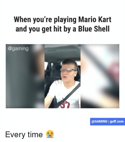 blue shell: When you're playing Mario Kart  and you get hit by a Blue Shell  @gaming  @GAMING I guff.com Every time 😭