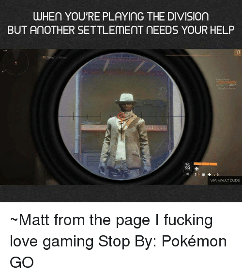 Game Stop: WHEn YOU'RE PLAYING THE DIVISIOn  BUT AnOTHER SETTLEmEnT NEEDS YOUR HELP  M Select mission  35  VIA VAULT DUDE ~Matt from the page I fucking love gaming Stop By: Pokémon GO