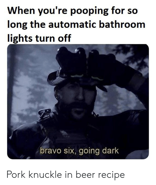 Bravo: When you're pooping for so  long the automatic bathroom  lights turn off  bravo six, going dark Pork knuckle in beer recipe