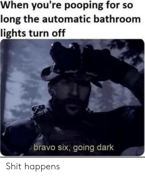Bravo: When you're pooping for so  long the automatic bathroom  lights turn off  bravo six, going dark Shit happens