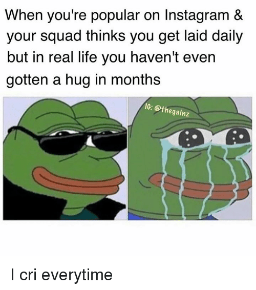 I Cri: When you're popular on Instagram &  your squad thinks you get laid daily  but in real life you haven't even  gotten a hug in months  IG: @thegainz I cri everytime