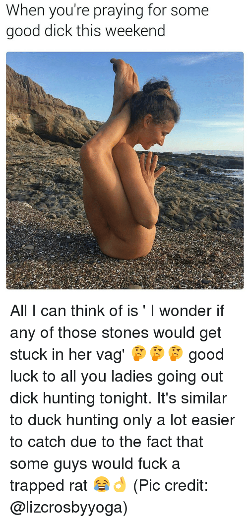 Good Dicks: When you're praying for some  good dick this weekend  arcasti  tend All I can think of is ' I wonder if any of those stones would get stuck in her vag' 🤔🤔🤔 good luck to all you ladies going out dick hunting tonight. It's similar to duck hunting only a lot easier to catch due to the fact that some guys would fuck a trapped rat 😂👌 (Pic credit: @lizcrosbyyoga)