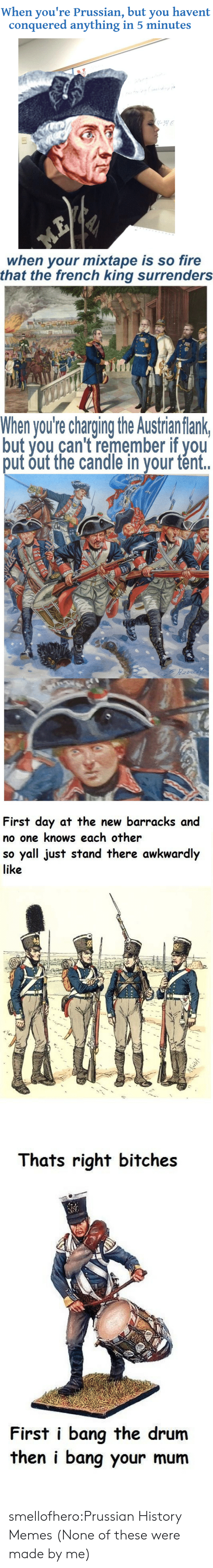 Prussian: When you're Prussian, but you havent  conquered anything in 5 minutes   when your mixtape is so fire  that the french king surrenders   When you're charging the Austrian flank  but you can't remember if you  put out the candle in your tént.   First day at the new barracks and  no one knows each other  so yall just stand there awkwardly  like   Thats right bitches  First i bang the drum  then i bang your mum smellofhero:Prussian History Memes (None of these were made by me)