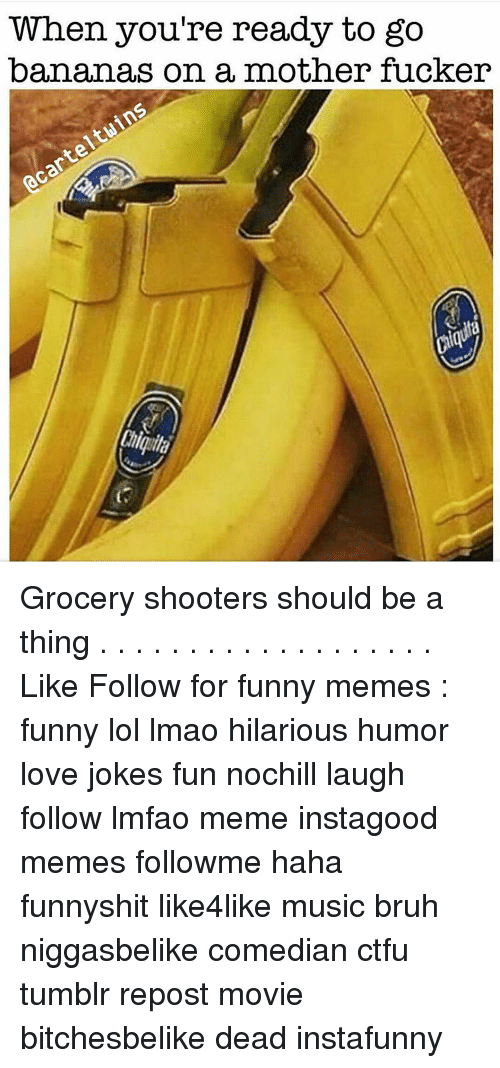 Funnies Memes: When you're ready to go  bananas on a mother fucker Grocery shooters should be a thing . . . . . . . . . . . . . . . . . . . Like Follow for funny memes : funny lol lmao hilarious humor love jokes fun nochill laugh follow lmfao meme instagood memes followme haha funnyshit like4like music bruh niggasbelike comedian ctfu tumblr repost movie bitchesbelike dead instafunny