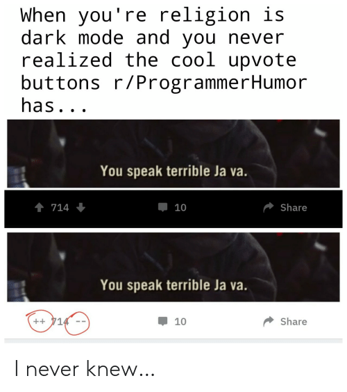 Upvote: When you're religion is  dark mode and you never  realized the cool upvote  buttons r/ProgrammerHumor  has...  You speak terrible Ja va.  714  Share  10  You speak terrible Ja va.  ++714  Share  10 I never knew…