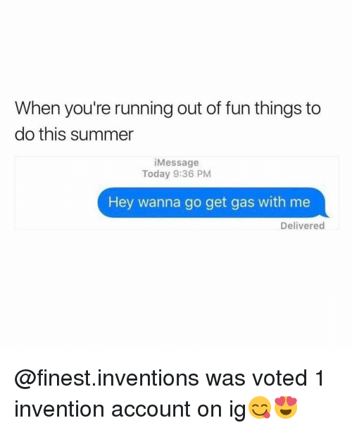 inventions: When you're running out of fun things to  do this summer  iMessage  Today 9:36 PM  Hey wanna go get gas with me  Delivered @finest.inventions was voted 1 invention account on ig😋😍