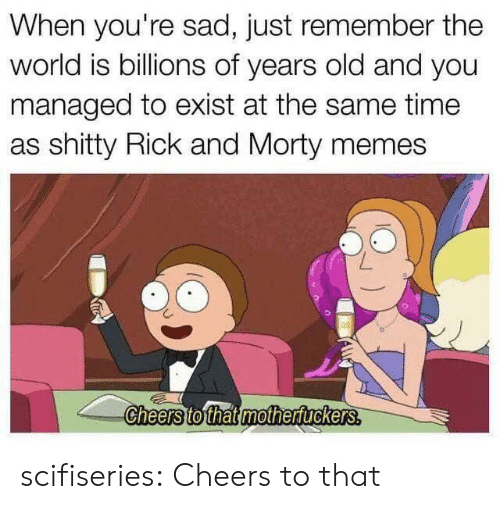 at the same time: When you're sad, just remember the  world is billions of years old and you  managed to exist at the same time  as shitty Rick and Morty memes  Cheers to that mothertuckers. scifiseries:  Cheers to that