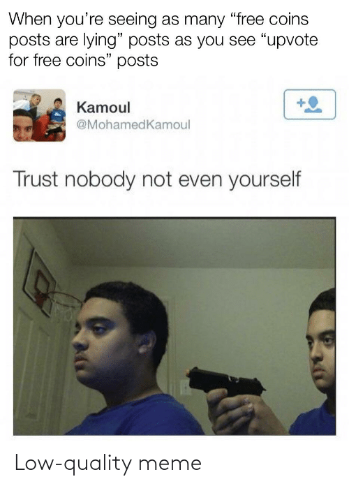 """Trust Nobody: When you're seeing as many """"free coins  posts are lying"""" posts as you see """"upvote  for free coins"""" posts  Kamoul  @MohamedKamoul  Trust nobody not even yourself Low-quality meme"""