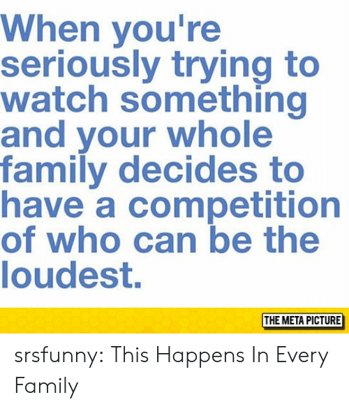 Family, Tumblr, and Blog: When you're  seriously trying to  watch something  and your whole  family decides to  have a competition  of who can be the  loudest.  THE META PICTURE srsfunny:  This Happens In Every Family