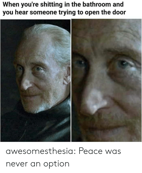Peace Was Never An Option: When you're shitting in the bathroom and  you hear someone trying to open the door awesomesthesia:  Peace was never an option