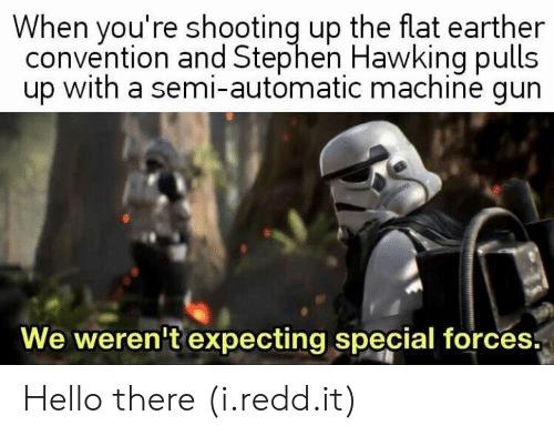 Flat Earther: When you're shooting up the flat earther  convention and Stephen Hawking pulls  up with a semi-automatic machine gun  We weren't expecting special forces. Hello there (i.redd.it)