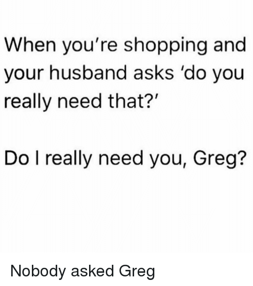 Shopping, Girl Memes, and Husband: When you're shopping and  your husband asks 'do you  really need that?'  Do l really need you, Greg? Nobody asked Greg