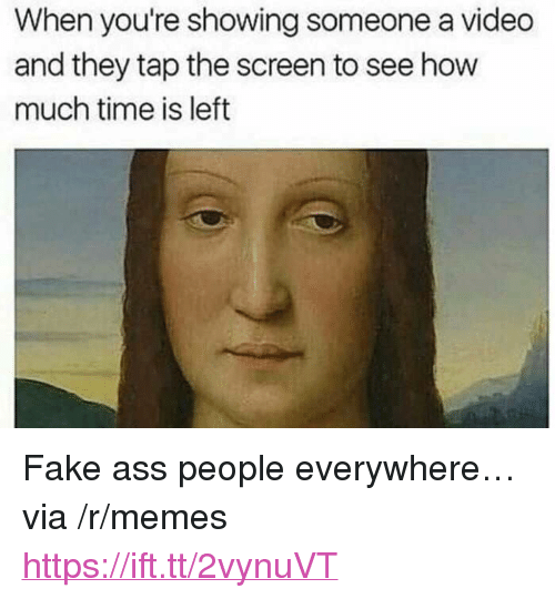 """Ass, Fake, and Memes: When you're showing someone a video  and they tap the screen to see how  much time is left <p>Fake ass people everywhere… via /r/memes <a href=""""https://ift.tt/2vynuVT"""">https://ift.tt/2vynuVT</a></p>"""