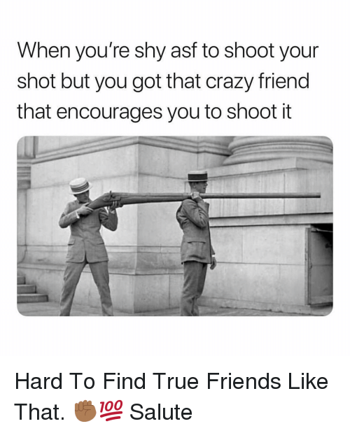 Crazy, Friends, and True: When you're shy asf to shoot your  shot but you got that crazy friend  that encourages you to shoot it Hard To Find True Friends Like That. ✊🏾💯 Salute