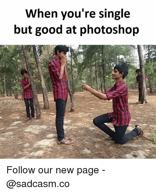 Memes, Photoshop, and Good: When you're single  but good at photoshop Follow our new page - @sadcasm.co
