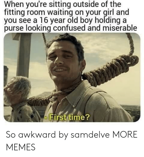 fitting: When you're sitting outside of the  fitting room waiting on your girl and  you see a 16 year old boy holding a  purse looking confused and miserable  irst time So awkward by samdelve MORE MEMES