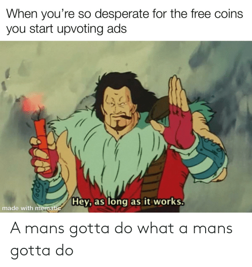 Desperate: When you're so desperate for the free coins  you start upvoting ads  Hey, as long as it works.  made with mematic A mans gotta do what a mans gotta do