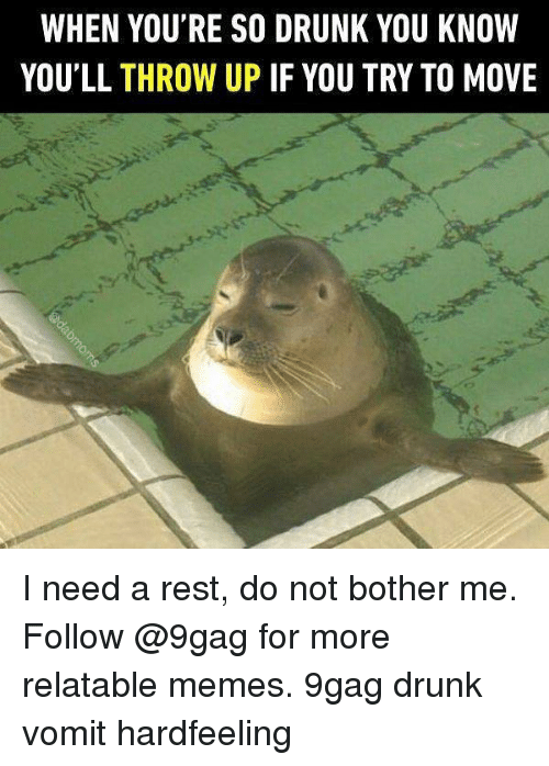 9gag, Drunk, and Memes: WHEN YOU'RE SO DRUNK YOU KNOW  YOU'LL THROW UP IF YOU TRY TO MOVE I need a rest, do not bother me. Follow @9gag for more relatable memes. 9gag drunk vomit hardfeeling