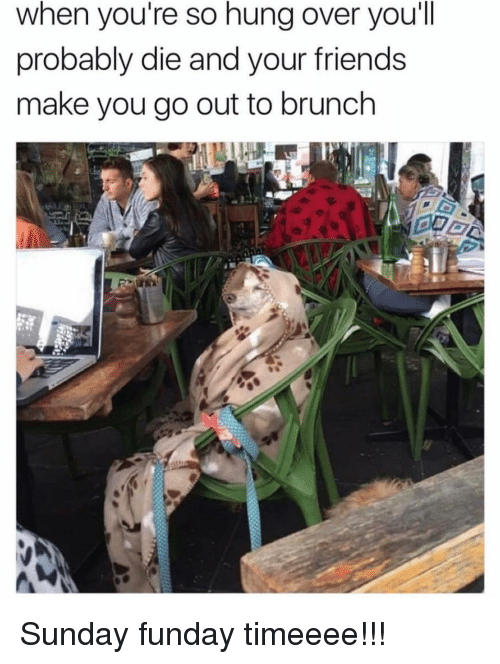 Sunday Funday: when you're so hung over you'll  probably die and your friends  make you go out to brunch Sunday funday timeeee!!!