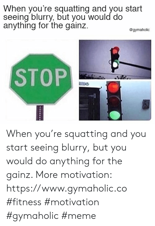 Gainz: When you're squatting and you start  seeing blurry, but you would do  anything for the gainz  @gymaholic  STOP When you're squatting and you start seeing blurry, but you would do anything for the gainz.  More motivation: https://www.gymaholic.co  #fitness #motivation #gymaholic #meme