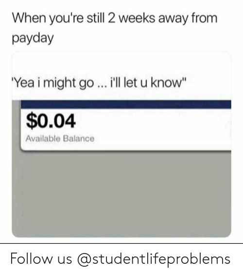 "Tumblr, Http, and Payday: When you're still 2 weeks away from  payday  Yea i might go  i'l let u know""  $0.04  Available Balance Follow us @studentlifeproblems​"
