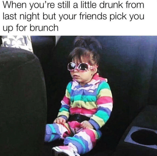 Drunk, Friends, and Brunch: When you're still a little drunk from  last night but your friends pick you  up for brunch