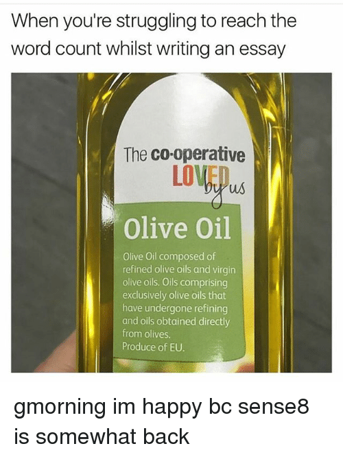 Writing An Essay: When you're struggling to reach the  word count whilst writing an essay  The co-operative  LOVED  us  Olive Oil  Olive Oil composed of  refined olive oils and virgin  olive oils. Oils comprising  exclusively olive oils that  have undergone refining  and oils obtained directly  from olives  Produce of EU. gmorning im happy bc sense8 is somewhat back