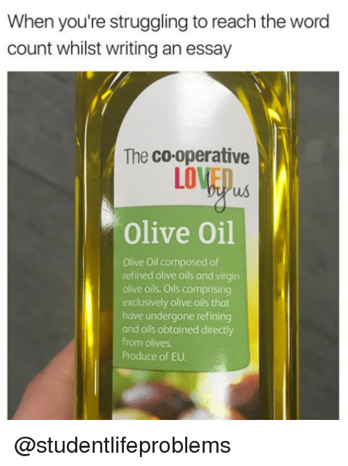 Writing An Essay: When you're struggling to reach the word  count whilst writing an essay  The co-operative  LOVEO  Olive Oil  Olive Oil composed of  refined olive oils and virgin  olive oils. Oils comprising  exclusively olive oils that  have undergone refining  and oils obtained directly  from olives  Produce of EU. @studentlifeproblems